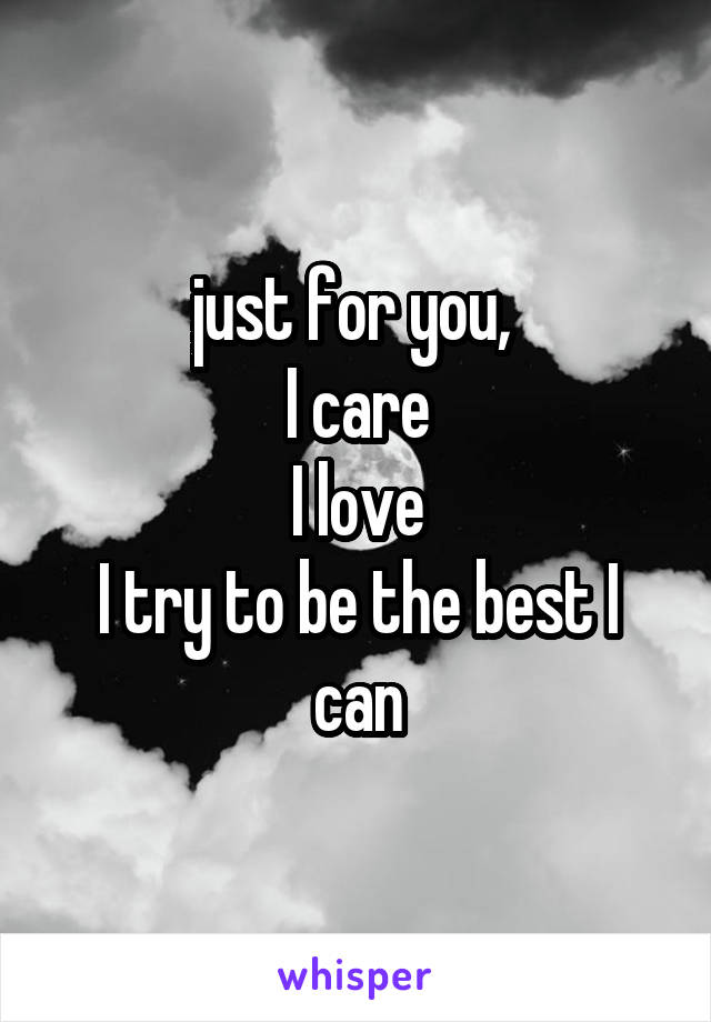 just for you,  I care I love I try to be the best I can