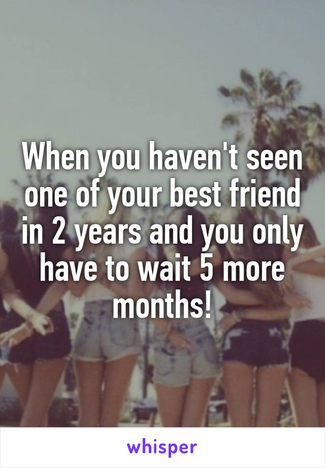 When you haven't seen one of your best friend in 2 years and you only have to wait 5 more months!