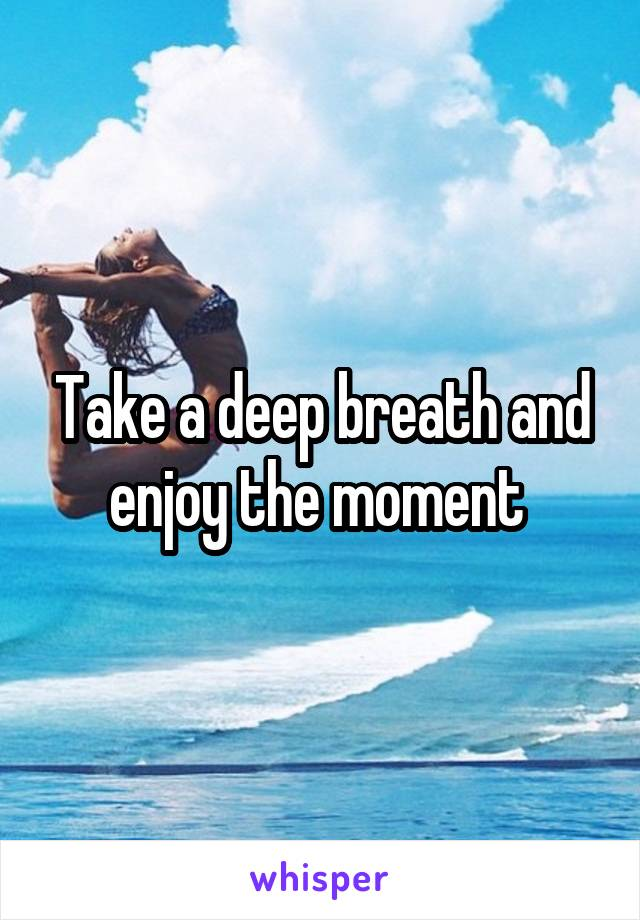 Take a deep breath and enjoy the moment