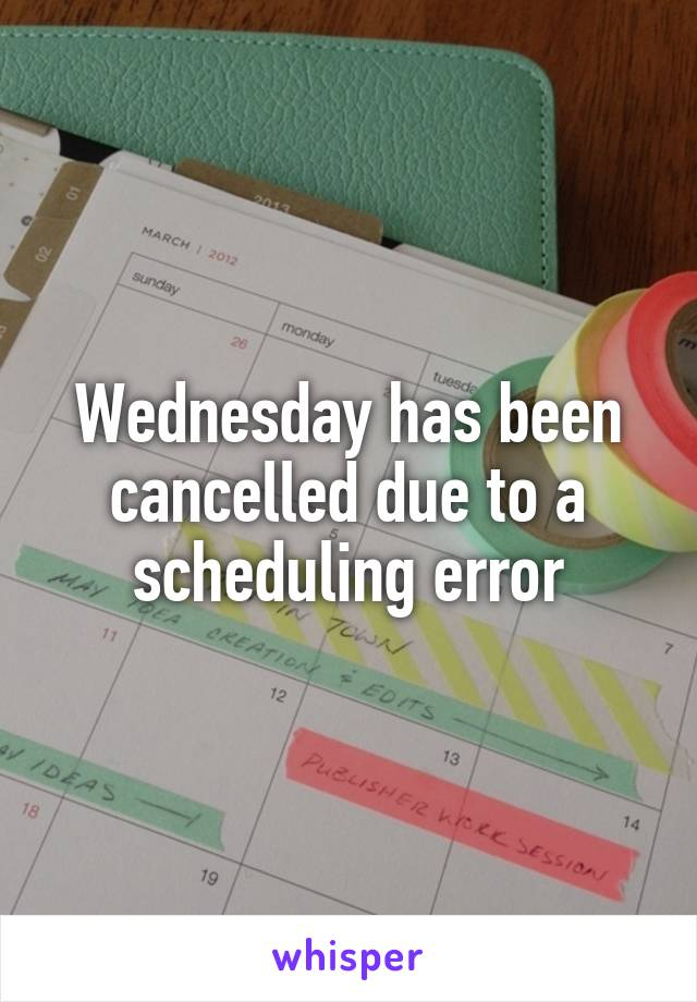 Wednesday has been cancelled due to a scheduling error