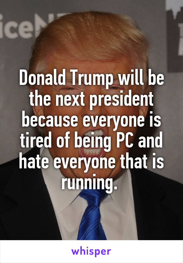 Donald Trump will be the next president because everyone is tired of being PC and hate everyone that is running.