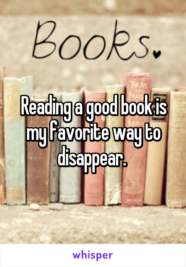 Reading a good book is my favorite way to disappear.