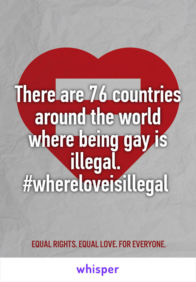 There are 76 countries around the world where being gay is illegal.  #whereloveisillegal