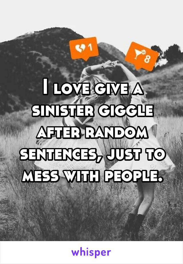 I love give a sinister giggle after random sentences, just to mess with people.
