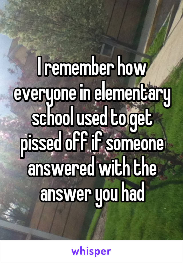 I remember how everyone in elementary school used to get pissed off if someone answered with the answer you had