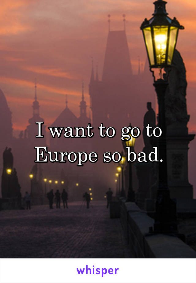 I want to go to Europe so bad.