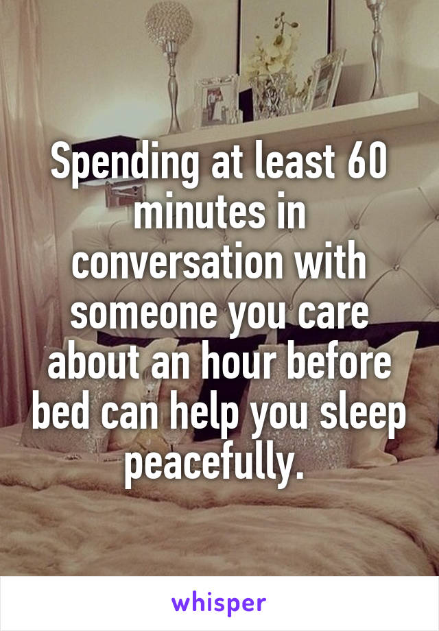 Spending at least 60 minutes in conversation with someone you care about an hour before bed can help you sleep peacefully.