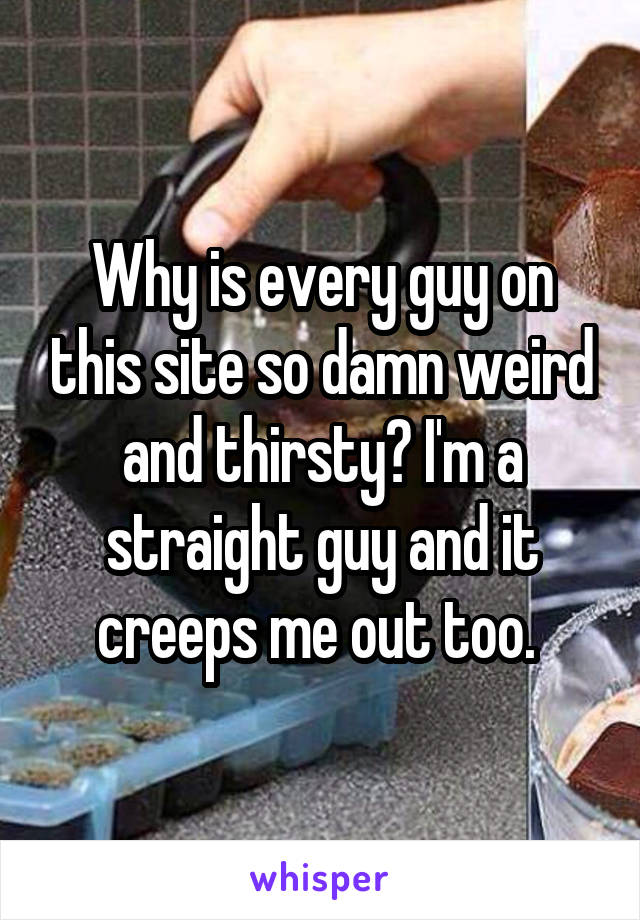 Why is every guy on this site so damn weird and thirsty? I'm a straight guy and it creeps me out too.
