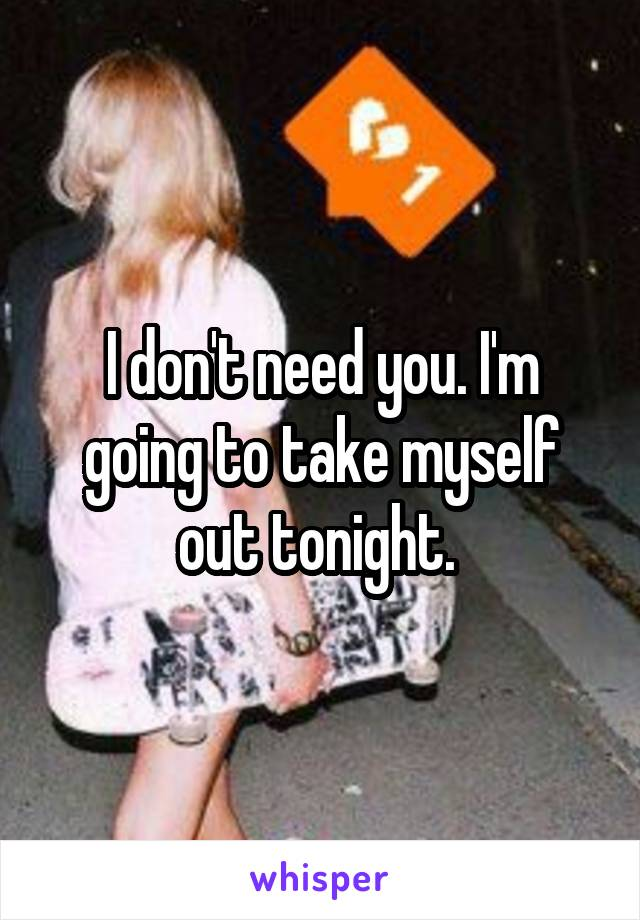 I don't need you. I'm going to take myself out tonight.