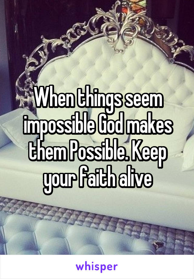 When things seem impossible God makes them Possible. Keep your faith alive