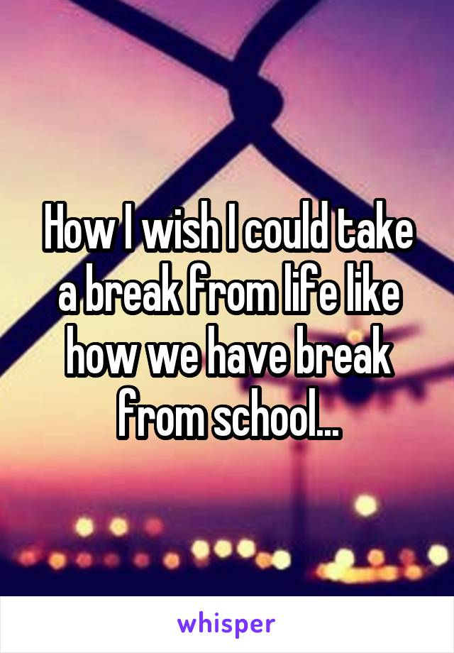How I wish I could take a break from life like how we have break from school...