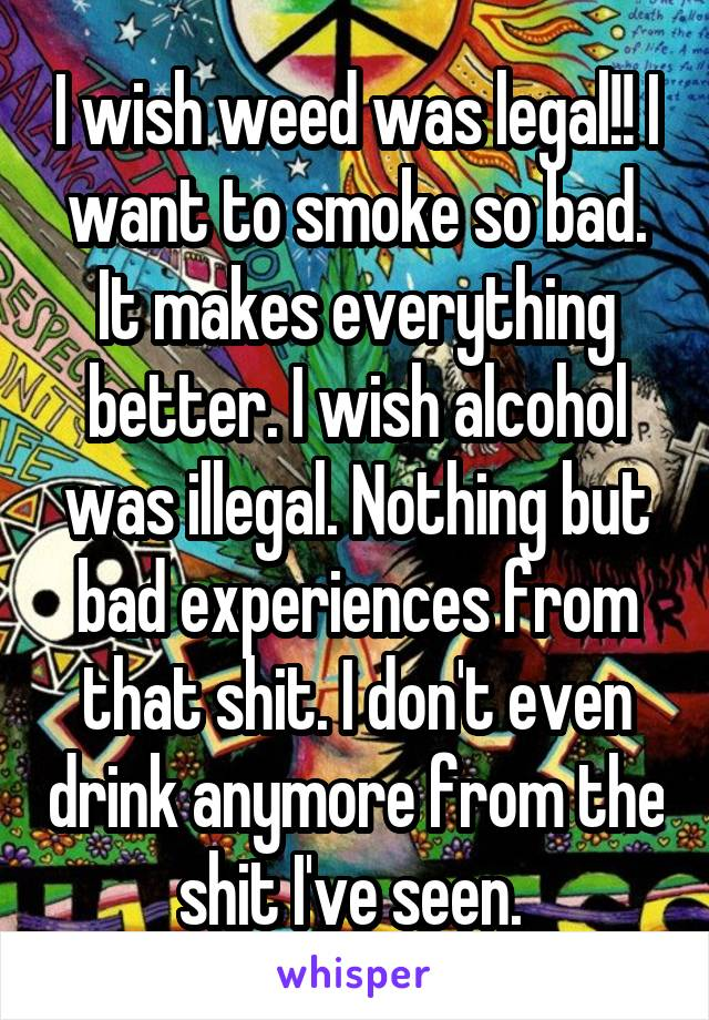 I wish weed was legal!! I want to smoke so bad. It makes everything better. I wish alcohol was illegal. Nothing but bad experiences from that shit. I don't even drink anymore from the shit I've seen.