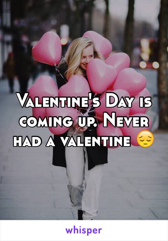 Valentine's Day is coming up. Never had a valentine 😔