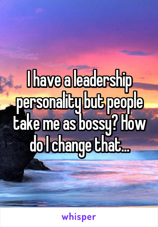 I have a leadership personality but people take me as bossy? How do I change that...
