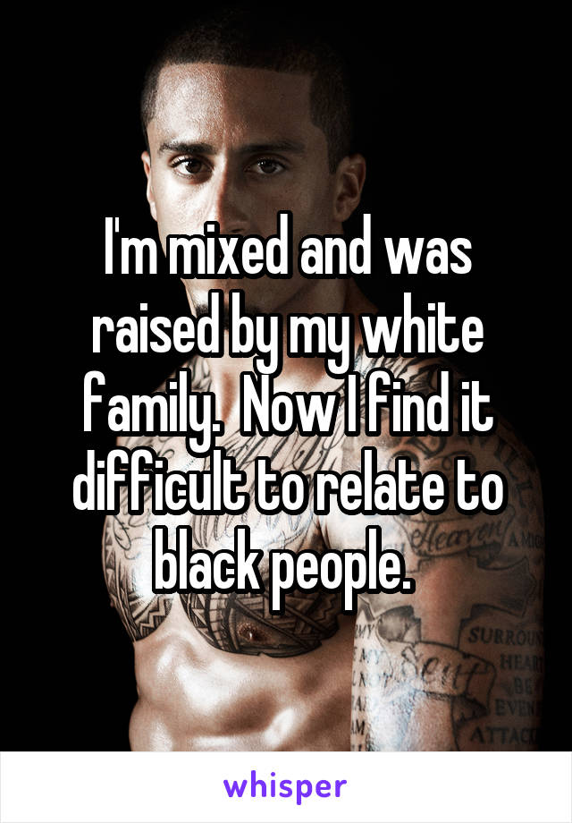 I'm mixed and was raised by my white family.  Now I find it difficult to relate to black people.