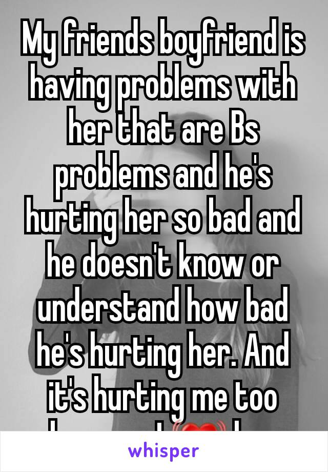 My friends boyfriend is having problems with her that are Bs  problems and he's hurting her so bad and he doesn't know or understand how bad he's hurting her. And it's hurting me too because I 💓 her