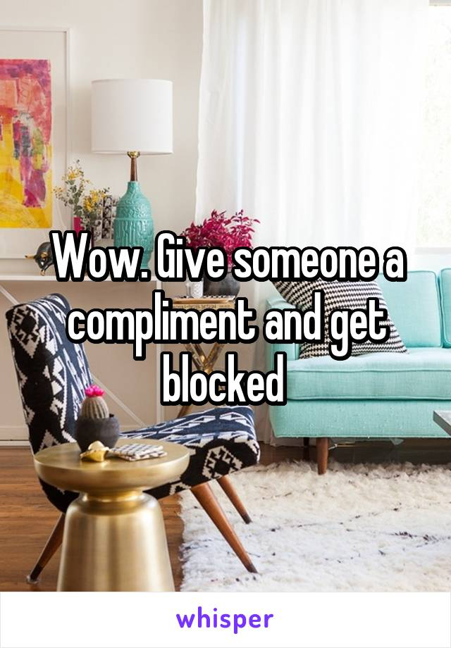 Wow. Give someone a compliment and get blocked