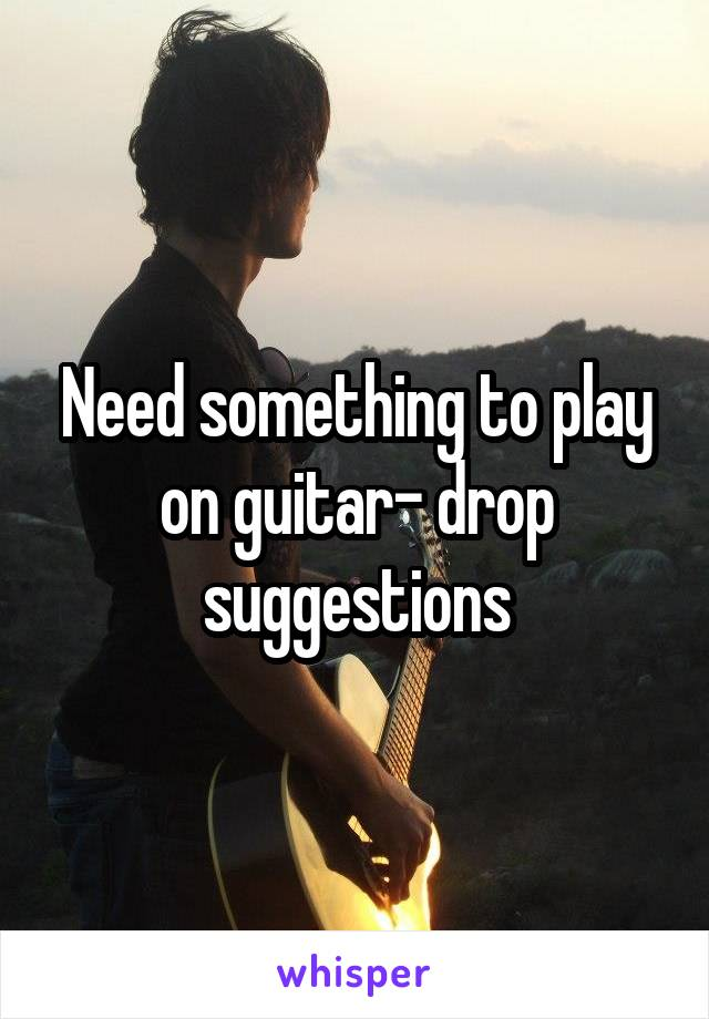 Need something to play on guitar- drop suggestions