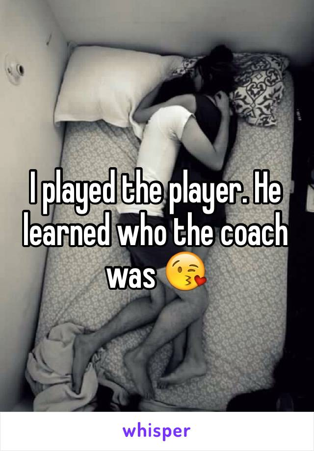 I played the player. He learned who the coach was 😘