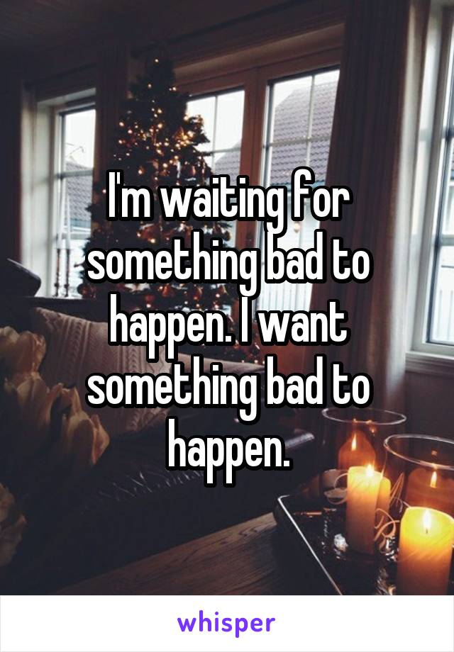 I'm waiting for something bad to happen. I want something bad to happen.