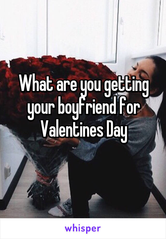 What are you getting your boyfriend for Valentines Day