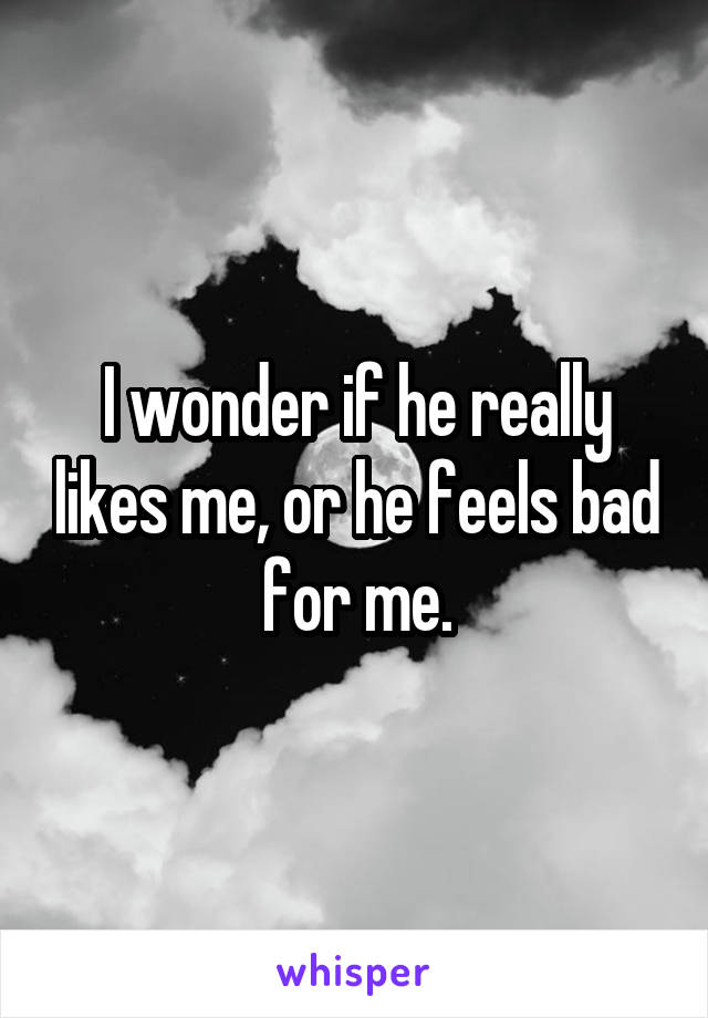 I wonder if he really likes me, or he feels bad for me.