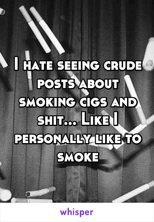I hate seeing crude posts about smoking cigs and shit... Like I personally like to smoke