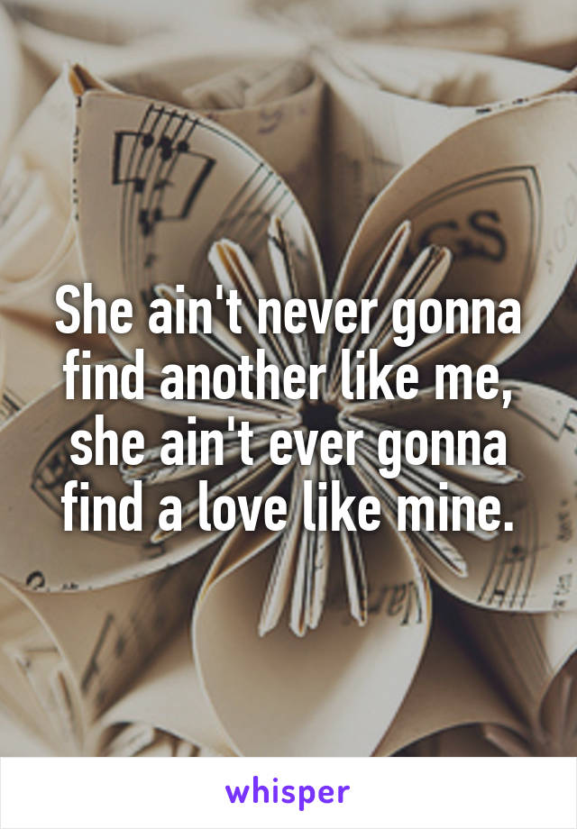 She ain't never gonna find another like me, she ain't ever gonna find a love like mine.