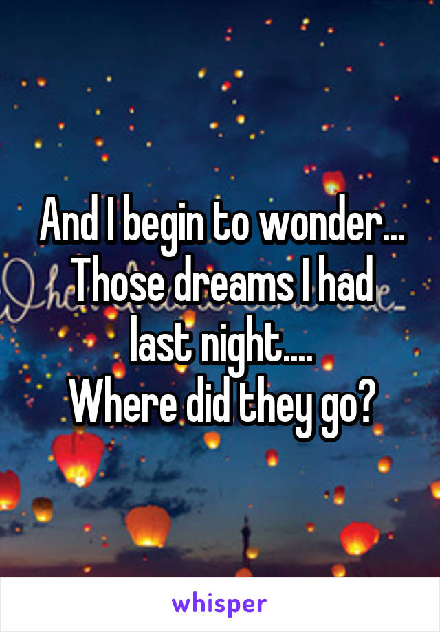 And I begin to wonder... Those dreams I had last night.... Where did they go?