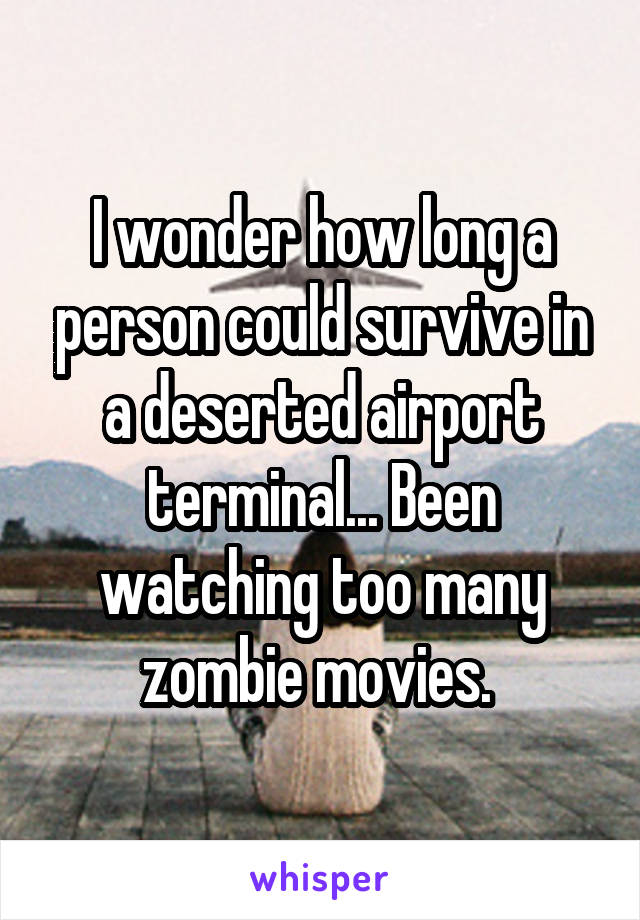 I wonder how long a person could survive in a deserted airport terminal... Been watching too many zombie movies.