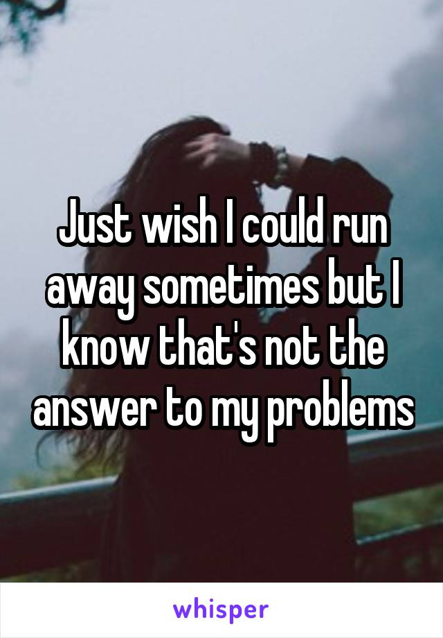 Just wish I could run away sometimes but I know that's not the answer to my problems
