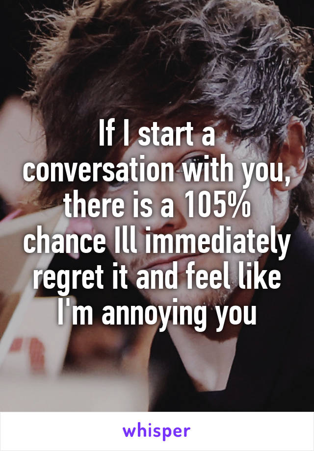 If I start a conversation with you, there is a 105% chance Ill immediately regret it and feel like I'm annoying you
