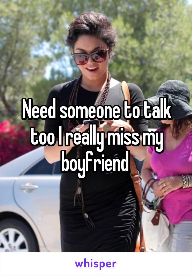 Need someone to talk too I really miss my boyfriend