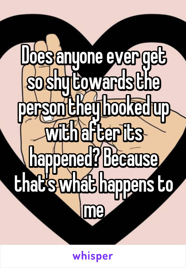 Does anyone ever get so shy towards the person they hooked up with after its happened? Because that's what happens to me