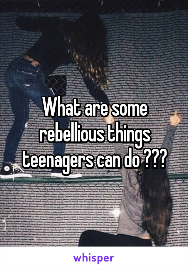 What are some rebellious things teenagers can do ???