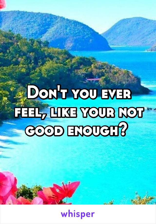 Don't you ever feel, like your not good enough?