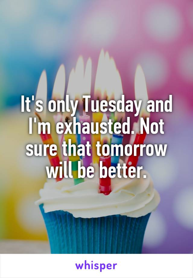 It's only Tuesday and I'm exhausted. Not sure that tomorrow will be better.