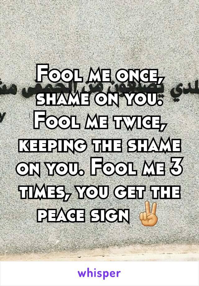 Fool me once, shame on you. Fool me twice, keeping the shame on you. Fool me 3 times, you get the peace sign ✌
