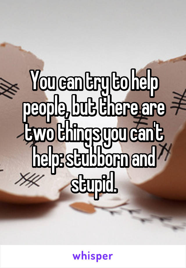 You can try to help people, but there are two things you can't help: stubborn and stupid.