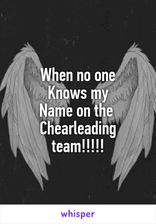 When no one Knows my Name on the  Chearleading team!!!!!