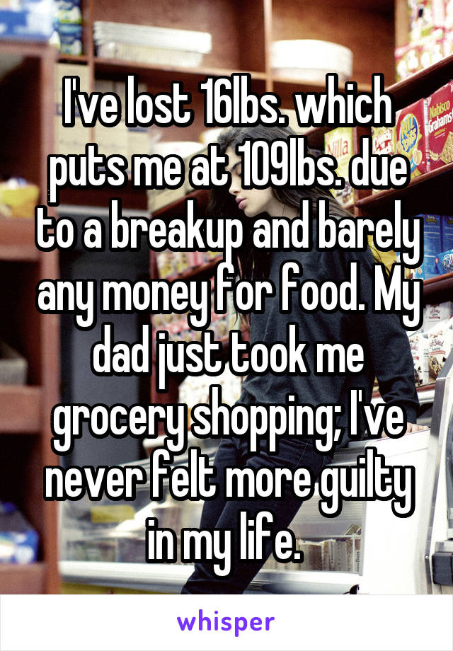 I've lost 16lbs. which puts me at 109lbs. due to a breakup and barely any money for food. My dad just took me grocery shopping; I've never felt more guilty in my life.
