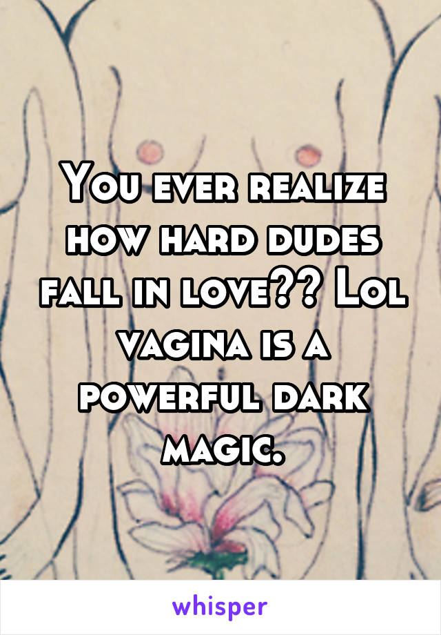 You ever realize how hard dudes fall in love?? Lol vagina is a powerful dark magic.
