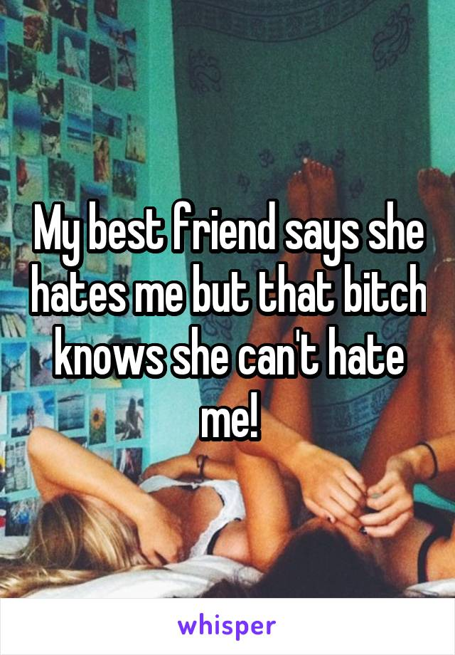 My best friend says she hates me but that bitch knows she can't hate me!