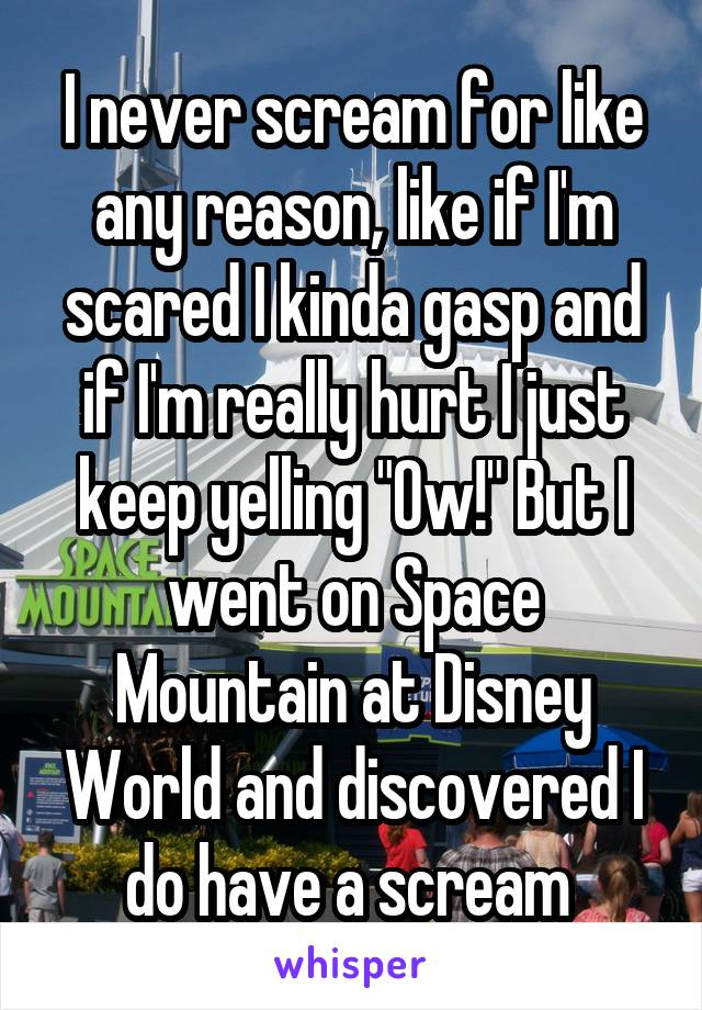 """I never scream for like any reason, like if I'm scared I kinda gasp and if I'm really hurt I just keep yelling """"Ow!"""" But I went on Space Mountain at Disney World and discovered I do have a scream"""