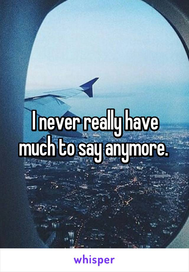 I never really have much to say anymore.
