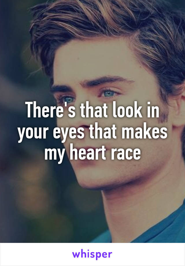 There's that look in your eyes that makes my heart race