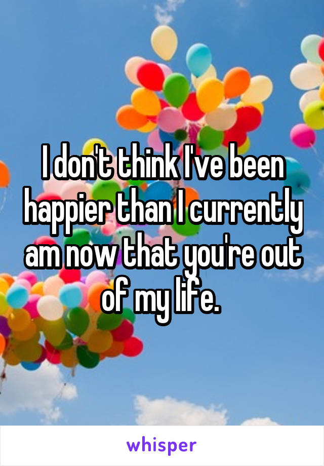 I don't think I've been happier than I currently am now that you're out of my life.