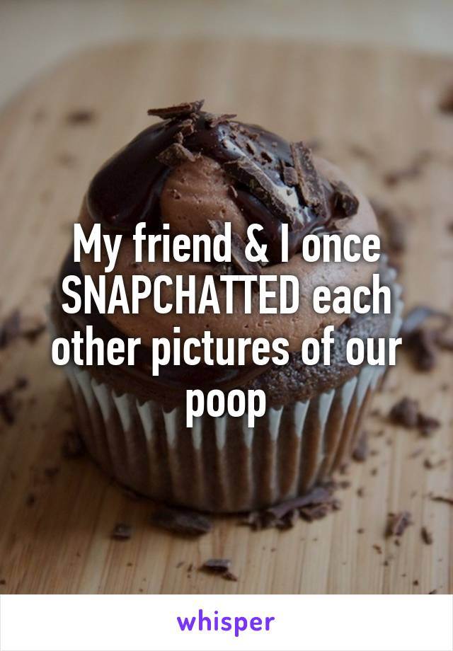 My friend & I once SNAPCHATTED each other pictures of our poop
