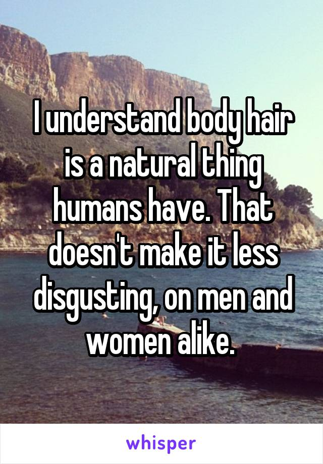 I understand body hair is a natural thing humans have. That doesn't make it less disgusting, on men and women alike.
