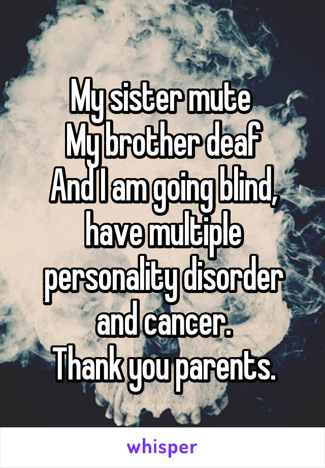 My sister mute  My brother deaf And I am going blind, have multiple personality disorder and cancer. Thank you parents.